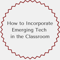 How to Incorporate Emerging Technologies in the Classroom