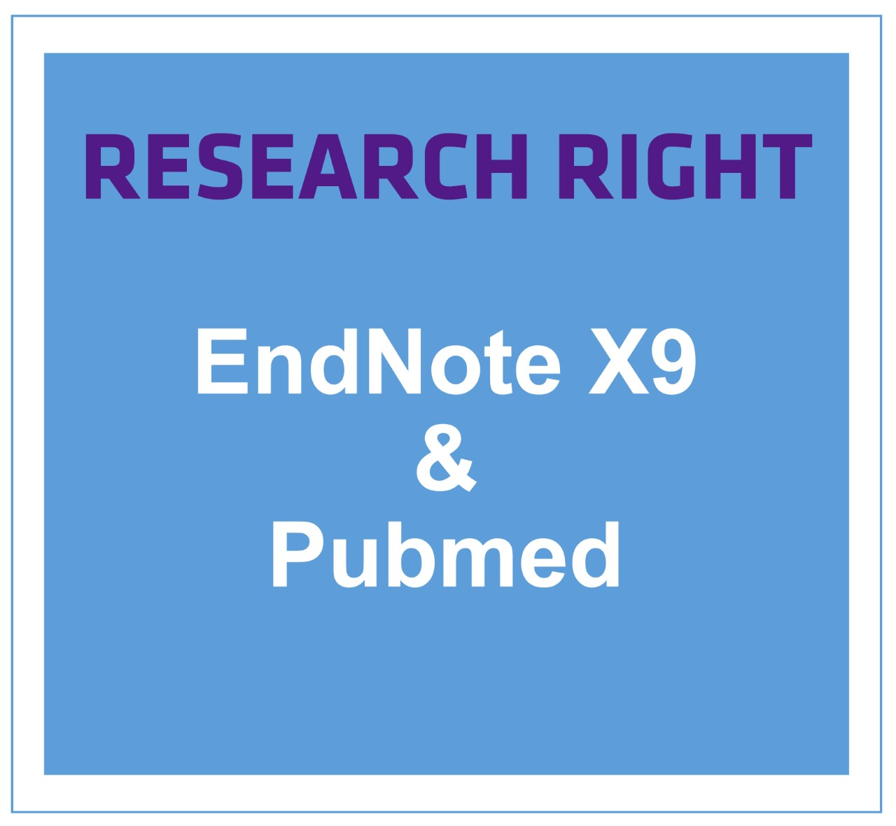 Research Right with PubMed & EndNote X9
