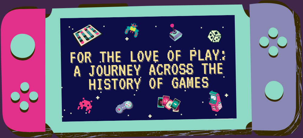 For the Love of Play: A Journey Across the History of Games