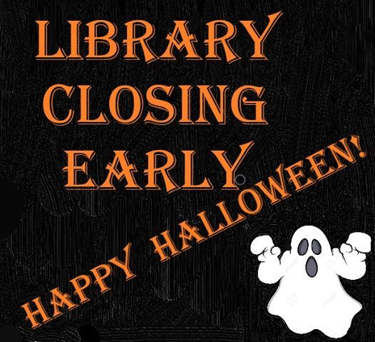 Library is closing @ 5:00 for Halloween.