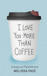 Author Melissa Face: I Love You More Than Coffee: Essays on Parenthood