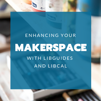 Making Your Makerspace Easier to Access with LibCal and LibGuides