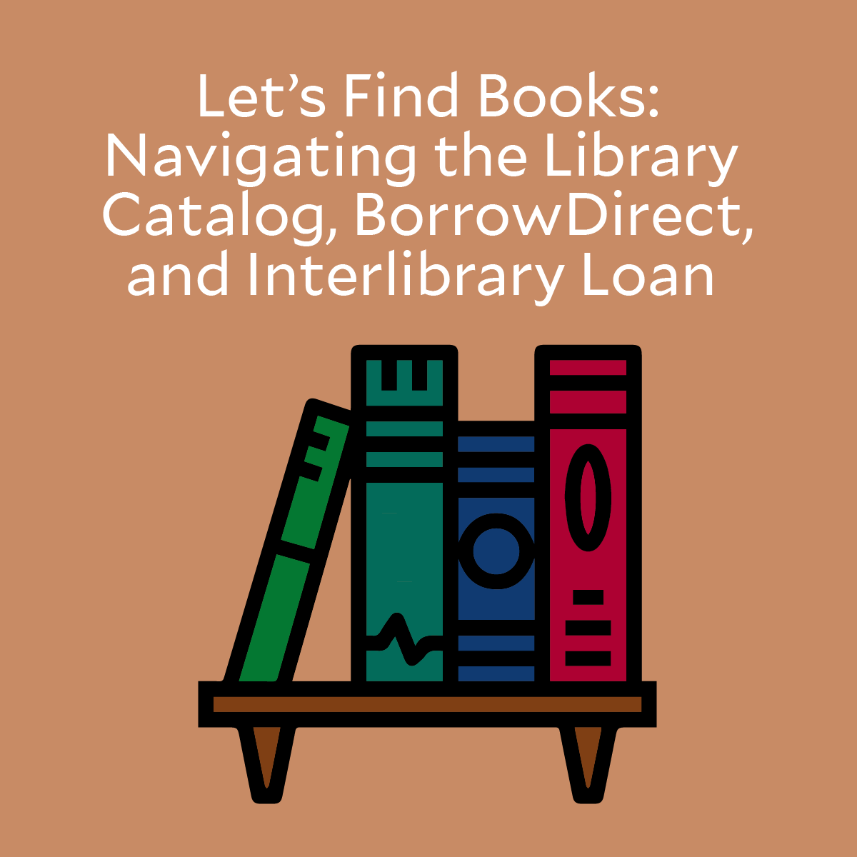 Let's Find Books: Navigating the Library Catalog, BorrowDirect, and Interlibrary Loan