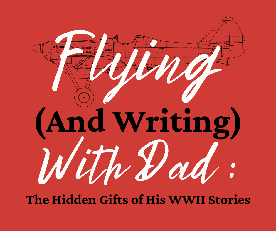 Flying (And Writing) With Dad: The Hidden Gifts of His WWII Stories