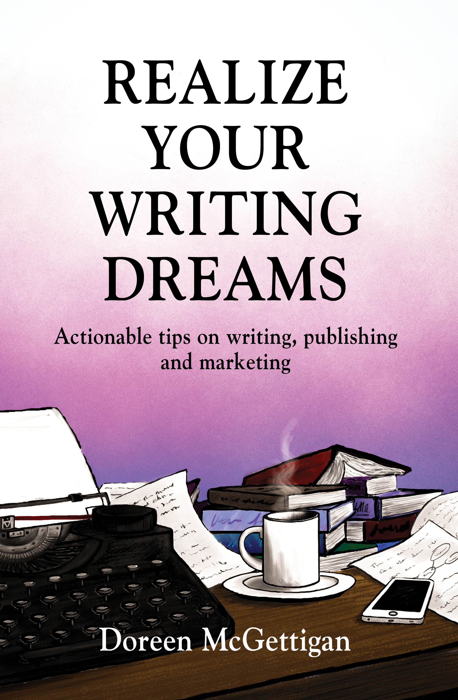 Realize Your Writing Dreams: Everything you need to know about writing, publishing and marketing books w/ Doreen McGettigan