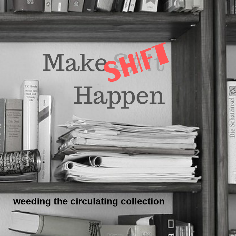Cancelled: Make Shift Happen: weeding the physical collection