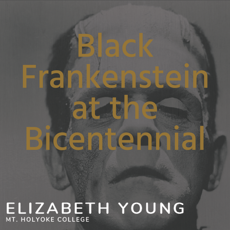 Black Frankenstein at the Bicentennial: A Talk by Elizabeth Young, Mt. Holyoke College